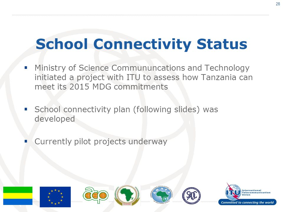 School Connectivity Status Ministry of Science Commununcations and Technology initiated a project with ITU to assess how Tanzania can meet its 2015 MDG commitments School connectivity plan (following slides) was developed Currently pilot projects underway 28