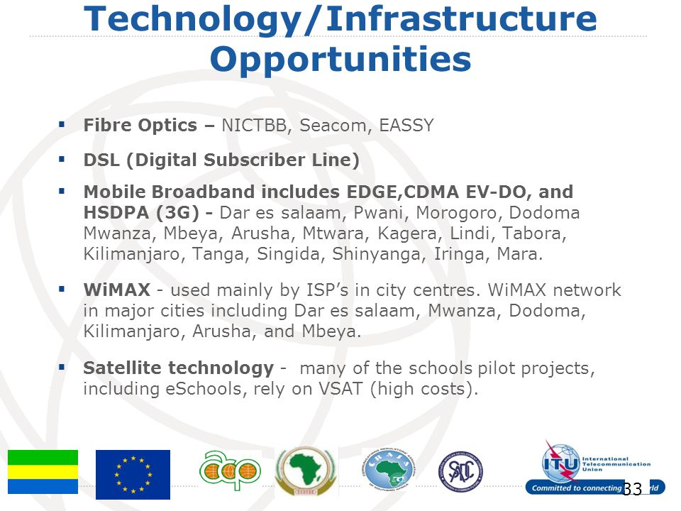 Technology/Infrastructure Opportunities Fibre Optics – NICTBB, Seacom, EASSY DSL (Digital Subscriber Line) Mobile Broadband includes EDGE,CDMA EV-DO, and HSDPA (3G) - Dar es salaam, Pwani, Morogoro, Dodoma Mwanza, Mbeya, Arusha, Mtwara, Kagera, Lindi, Tabora, Kilimanjaro, Tanga, Singida, Shinyanga, Iringa, Mara.