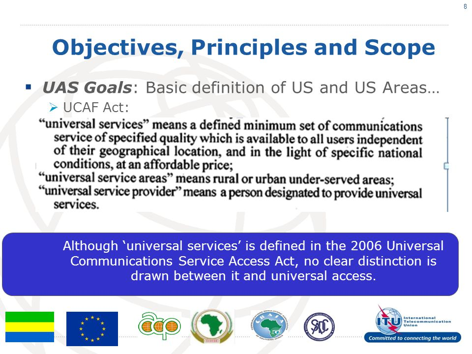 Objectives, Principles and Scope UAS Goals: Basic definition of US and US Areas… UCAF Act: 8 Although universal services is defined in the 2006 Universal Communications Service Access Act, no clear distinction is drawn between it and universal access.