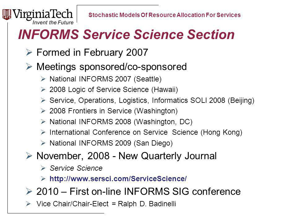 Stochastic Models Of Resource Allocation For Services INFORMS Service Science Section Formed in February 2007 Meetings sponsored/co-sponsored National INFORMS 2007 (Seattle) 2008 Logic of Service Science (Hawaii) Service, Operations, Logistics, Informatics SOLI 2008 (Beijing) 2008 Frontiers in Service (Washington) National INFORMS 2008 (Washington, DC) International Conference on Service Science (Hong Kong) National INFORMS 2009 (San Diego) November, 2008 - New Quarterly Journal Service Science http://www.sersci.com/ServiceScience/ 2010 – First on-line INFORMS SIG conference Vice Chair/Chair-Elect = Ralph D.