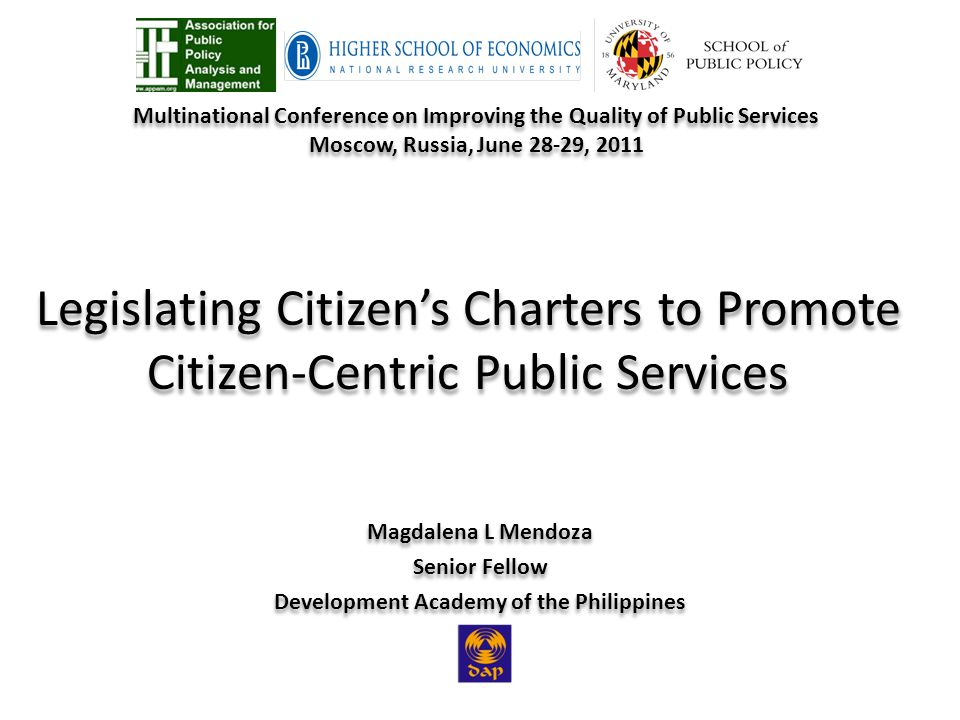 Legislating Citizens Charters to Promote Citizen-Centric Public Services Magdalena L Mendoza Senior Fellow Development Academy of the Philippines Magdalena L Mendoza Senior Fellow Development Academy of the Philippines Multinational Conference on Improving the Quality of Public Services Moscow, Russia, June 28-29, 2011 Multinational Conference on Improving the Quality of Public Services Moscow, Russia, June 28-29, 2011