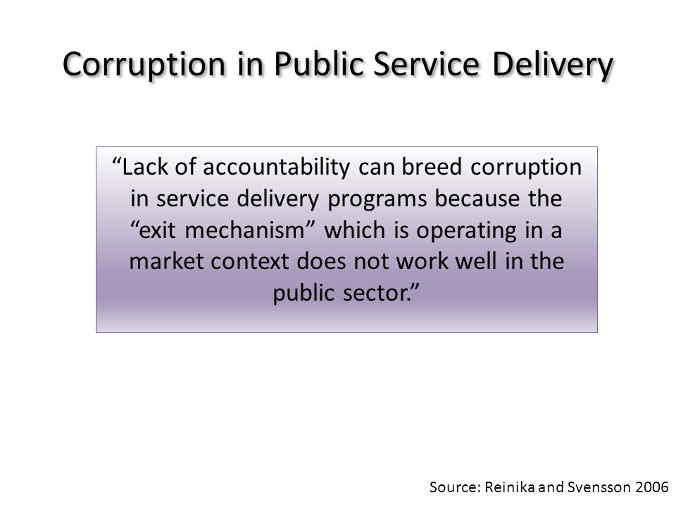 Corruption in Public Service Delivery Lack of accountability can breed corruption in service delivery programs because the exit mechanism which is operating in a market context does not work well in the public sector.