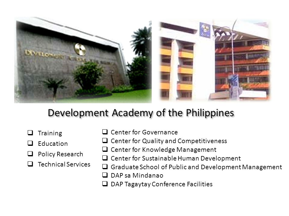 Development Academy of the Philippines Training Education Policy Research Technical Services Center for Governance Center for Quality and Competitiveness Center for Knowledge Management Center for Sustainable Human Development Graduate School of Public and Development Management DAP sa Mindanao DAP Tagaytay Conference Facilities