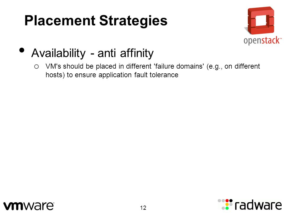 Placement Strategies Availability - anti affinity o VM s should be placed in different failure domains (e.g., on different hosts) to ensure application fault tolerance 12