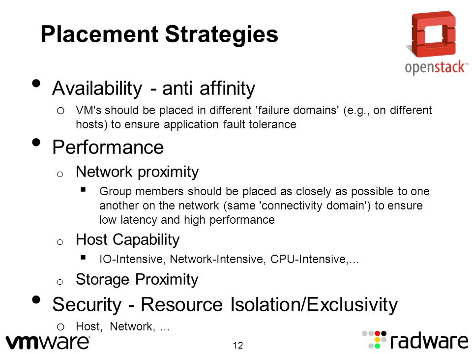 Placement Strategies Availability - anti affinity o VM s should be placed in different failure domains (e.g., on different hosts) to ensure application fault tolerance Performance o Network proximity Group members should be placed as closely as possible to one another on the network (same connectivity domain ) to ensure low latency and high performance o Host Capability IO-Intensive, Network-Intensive, CPU-Intensive,...