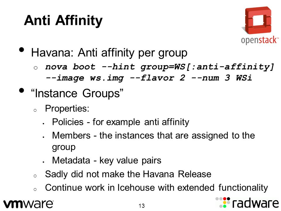 Anti Affinity Havana: Anti affinity per group o nova boot --hint group=WS[:anti-affinity] --image ws.img --flavor 2 --num 3 WSi Instance Groups o Properties: Policies - for example anti affinity Members - the instances that are assigned to the group Metadata - key value pairs o Sadly did not make the Havana Release o Continue work in Icehouse with extended functionality 13