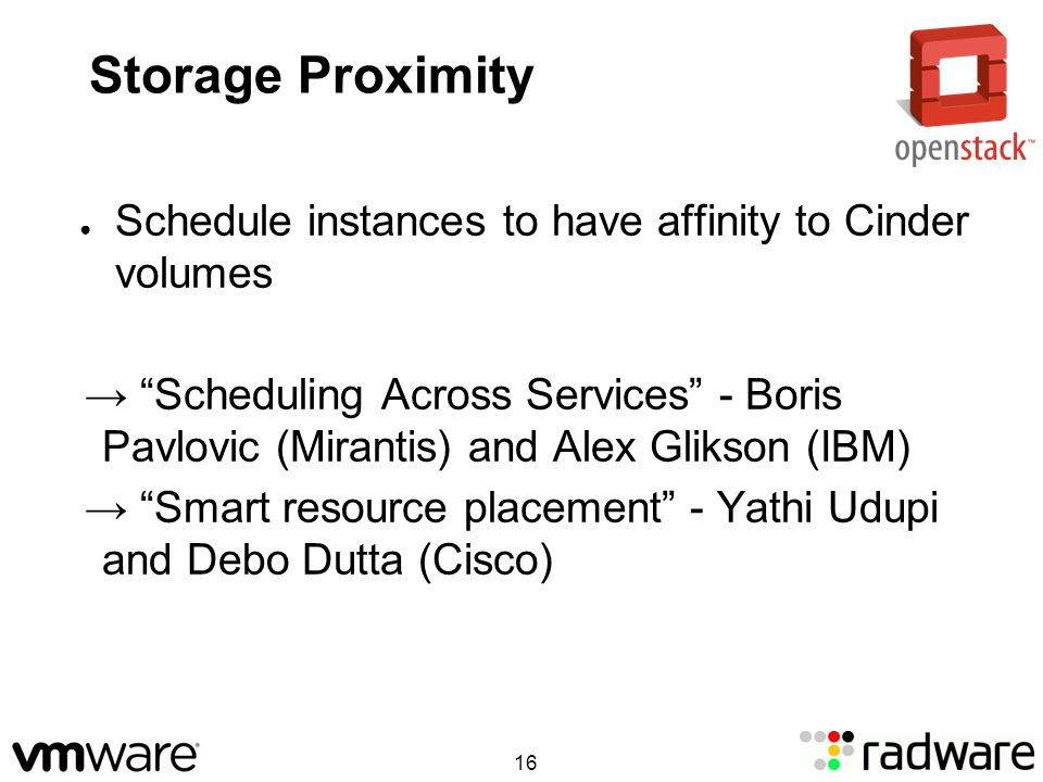Storage Proximity Schedule instances to have affinity to Cinder volumes Scheduling Across Services - Boris Pavlovic (Mirantis) and Alex Glikson (IBM) Smart resource placement - Yathi Udupi and Debo Dutta (Cisco) 16