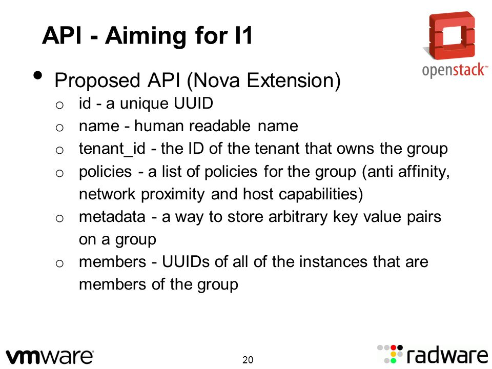 API - Aiming for I1 Proposed API (Nova Extension) o id - a unique UUID o name - human readable name o tenant_id - the ID of the tenant that owns the group o policies - a list of policies for the group (anti affinity, network proximity and host capabilities) o metadata - a way to store arbitrary key value pairs on a group o members - UUIDs of all of the instances that are members of the group 20