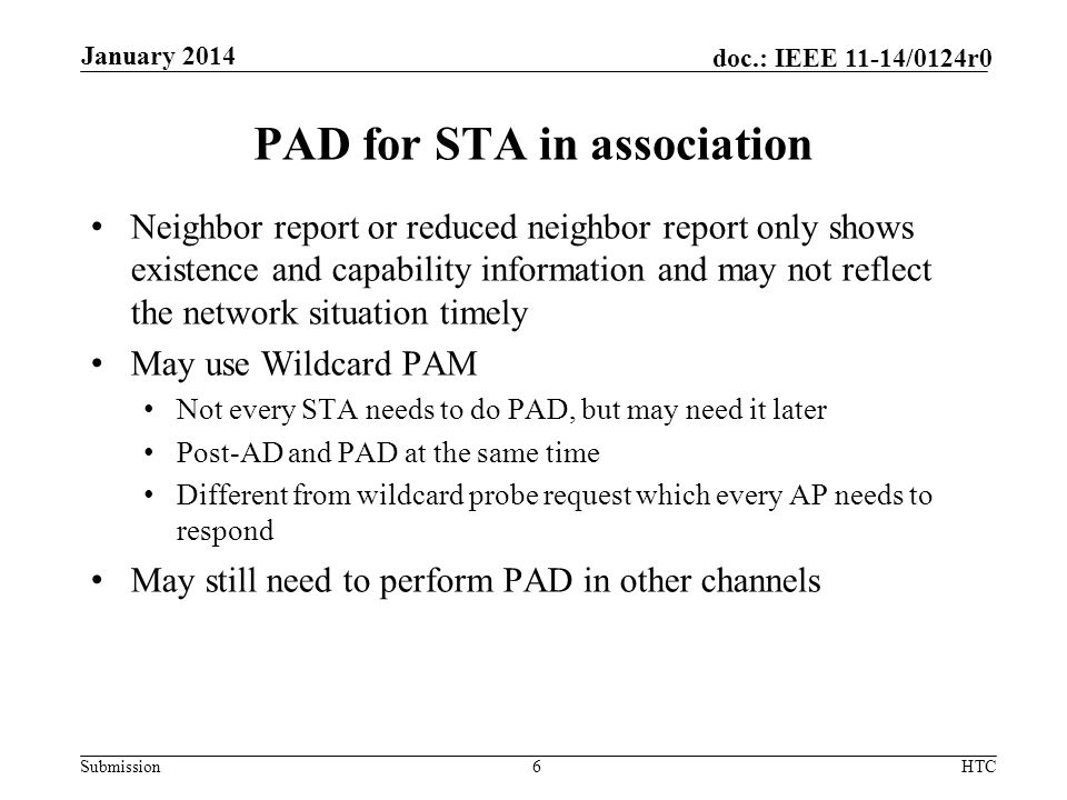 Submission doc.: IEEE 11-14/0124r0 PAD for STA in association Neighbor report or reduced neighbor report only shows existence and capability information and may not reflect the network situation timely May use Wildcard PAM Not every STA needs to do PAD, but may need it later Post-AD and PAD at the same time Different from wildcard probe request which every AP needs to respond May still need to perform PAD in other channels 6HTC January 2014