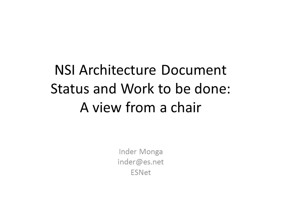 NSI Architecture Document Status and Work to be done: A view from a chair Inder Monga inder@es.net ESNet