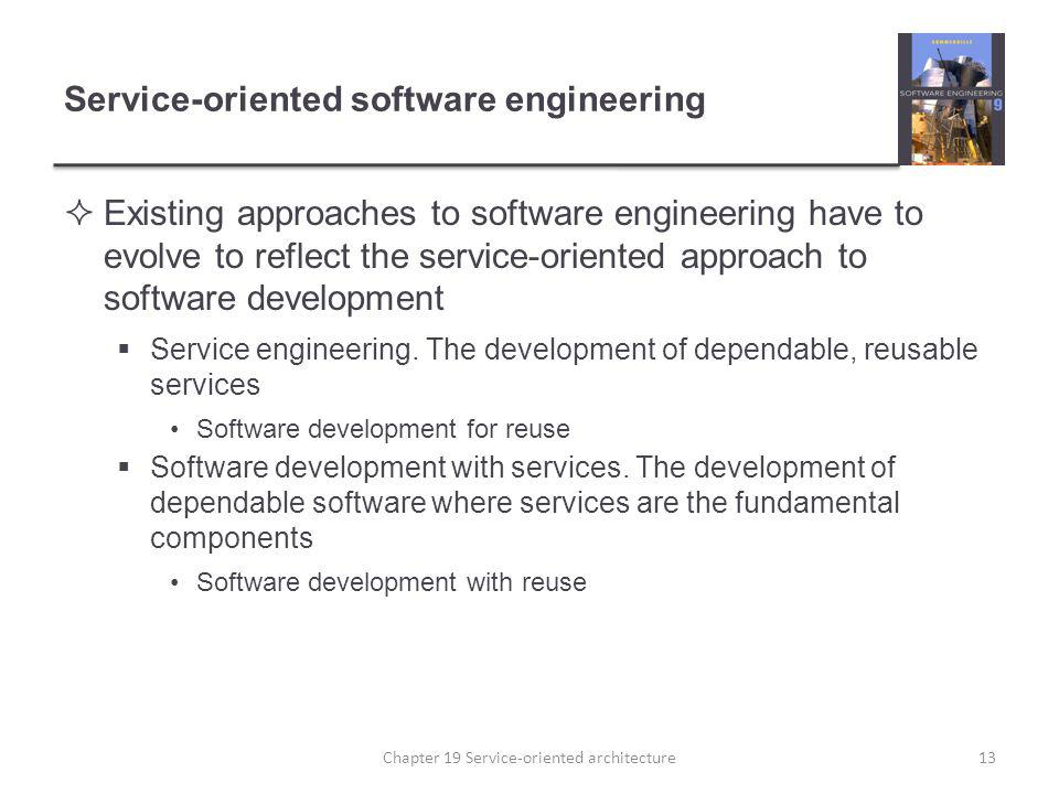 Service-oriented software engineering Existing approaches to software engineering have to evolve to reflect the service-oriented approach to software