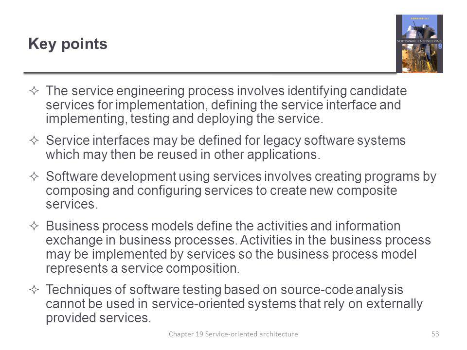 Key points The service engineering process involves identifying candidate services for implementation, defining the service interface and implementing
