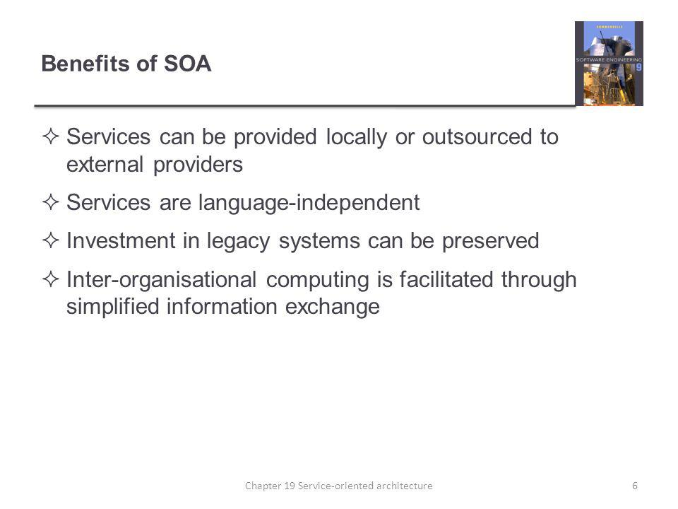 Benefits of SOA Services can be provided locally or outsourced to external providers Services are language-independent Investment in legacy systems ca