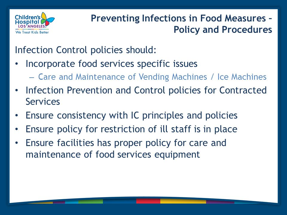Preventing Infections in Food Measures – Policy and Procedures Infection Control policies should: Incorporate food services specific issues – Care and Maintenance of Vending Machines / Ice Machines Infection Prevention and Control policies for Contracted Services Ensure consistency with IC principles and policies Ensure policy for restriction of ill staff is in place Ensure facilities has proper policy for care and maintenance of food services equipment