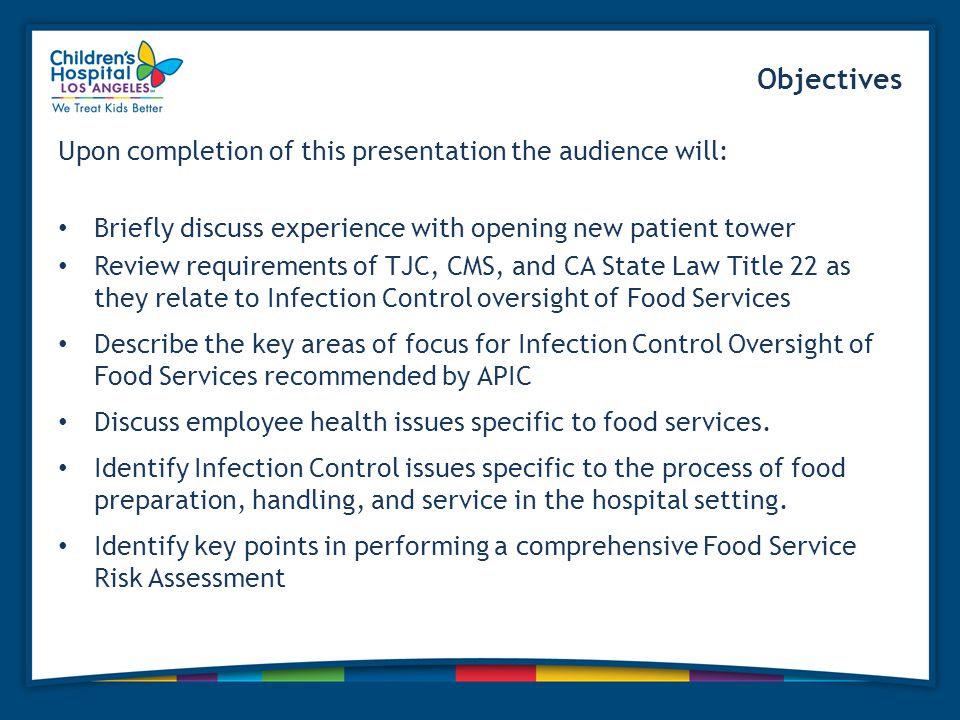 Objectives Upon completion of this presentation the audience will: Briefly discuss experience with opening new patient tower Review requirements of TJC, CMS, and CA State Law Title 22 as they relate to Infection Control oversight of Food Services Describe the key areas of focus for Infection Control Oversight of Food Services recommended by APIC Discuss employee health issues specific to food services.