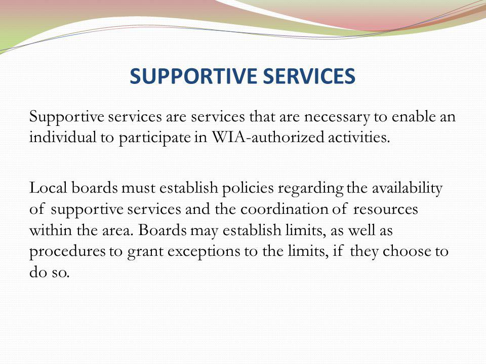 SUPPORTIVE SERVICES Supportive services are services that are necessary to enable an individual to participate in WIA-authorized activities.
