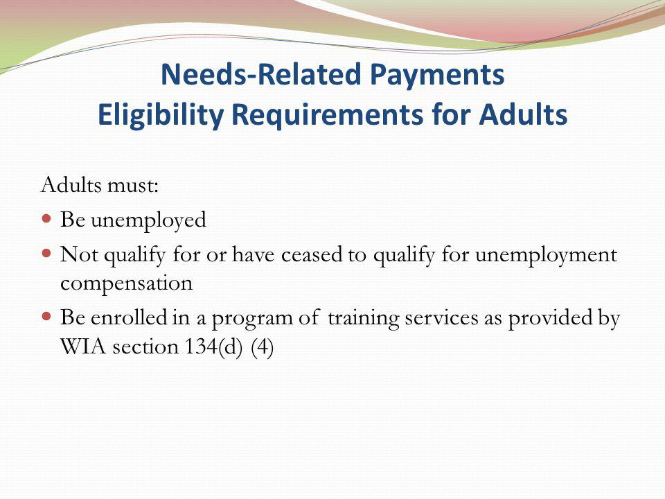 Needs-Related Payments Eligibility Requirements for Adults Adults must: Be unemployed Not qualify for or have ceased to qualify for unemployment compensation Be enrolled in a program of training services as provided by WIA section 134(d) (4)