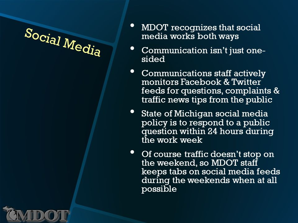 Social Media MDOT recognizes that social media works both ways Communication isnt just one- sided Communications staff actively monitors Facebook & Twitter feeds for questions, complaints & traffic news tips from the public State of Michigan social media policy is to respond to a public question within 24 hours during the work week Of course traffic doesnt stop on the weekend, so MDOT staff keeps tabs on social media feeds during the weekends when at all possible