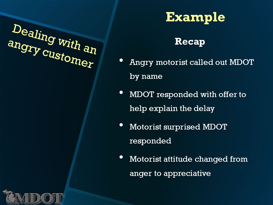 Dealing with an angry customer Example Recap Angry motorist called out MDOT by name Angry motorist called out MDOT by name MDOT responded with offer to help explain the delay MDOT responded with offer to help explain the delay Motorist surprised MDOT responded Motorist surprised MDOT responded Motorist attitude changed from anger to appreciative Motorist attitude changed from anger to appreciative