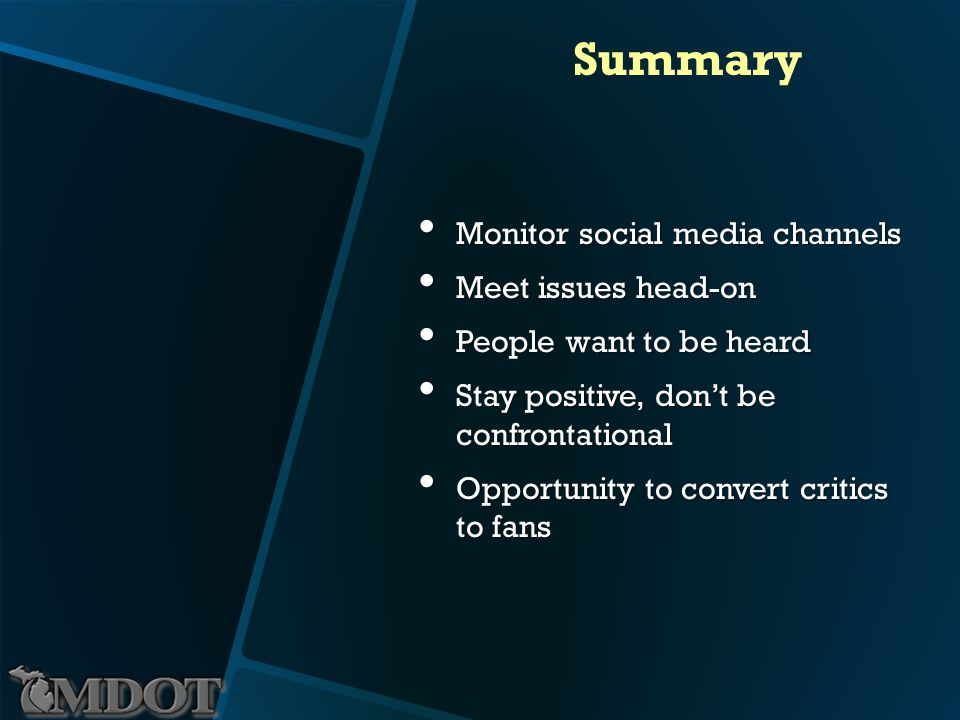 Summary Monitor social media channels Monitor social media channels Meet issues head-on Meet issues head-on People want to be heard People want to be heard Stay positive, dont be confrontational Stay positive, dont be confrontational Opportunity to convert critics to fans Opportunity to convert critics to fans