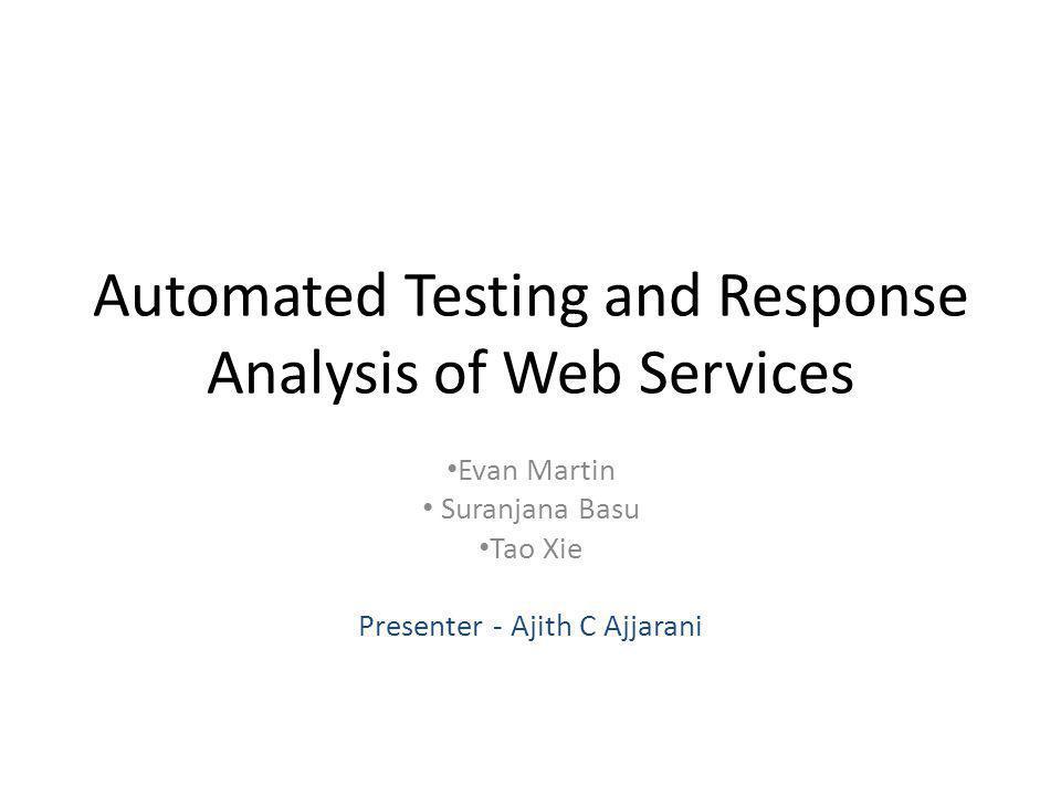 Automated Testing and Response Analysis of Web Services Evan Martin Suranjana Basu Tao Xie Presenter - Ajith C Ajjarani