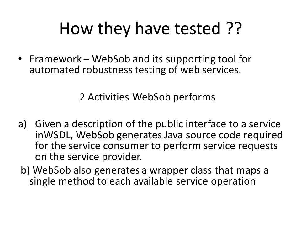 How they have tested ?? Framework – WebSob and its supporting tool for automated robustness testing of web services. 2 Activities WebSob performs a)Gi