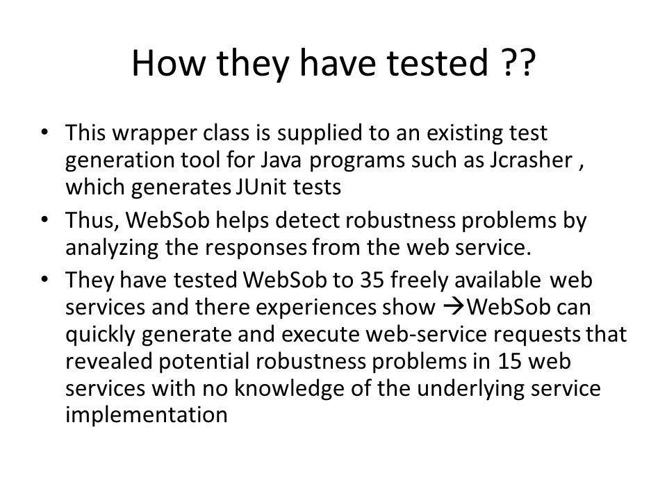 How they have tested ?? This wrapper class is supplied to an existing test generation tool for Java programs such as Jcrasher, which generates JUnit t