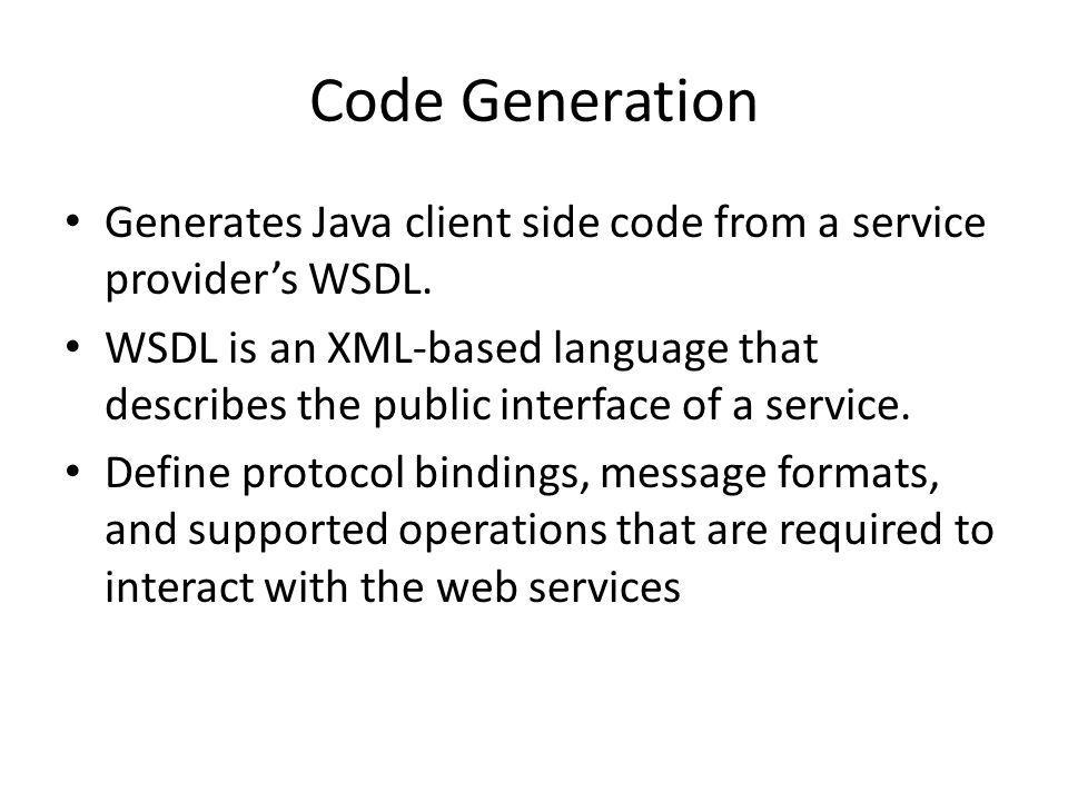 Code Generation Generates Java client side code from a service providers WSDL. WSDL is an XML-based language that describes the public interface of a