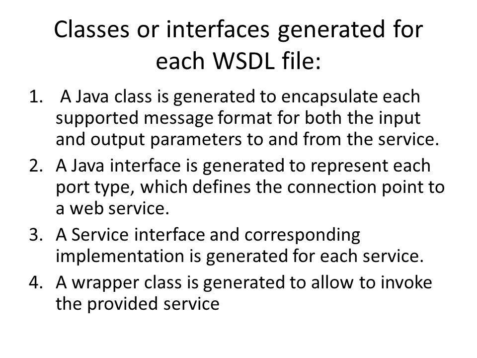 Classes or interfaces generated for each WSDL file: 1. A Java class is generated to encapsulate each supported message format for both the input and o