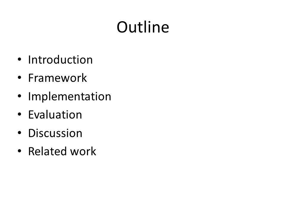 Outline Introduction Framework Implementation Evaluation Discussion Related work