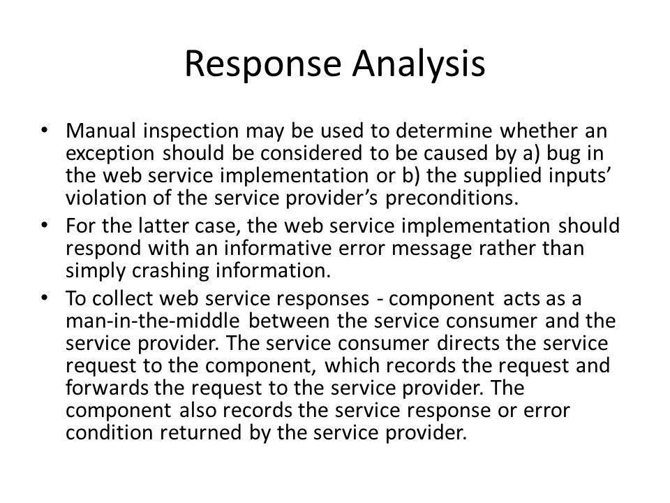 Response Analysis Manual inspection may be used to determine whether an exception should be considered to be caused by a) bug in the web service implementation or b) the supplied inputs violation of the service providers preconditions.