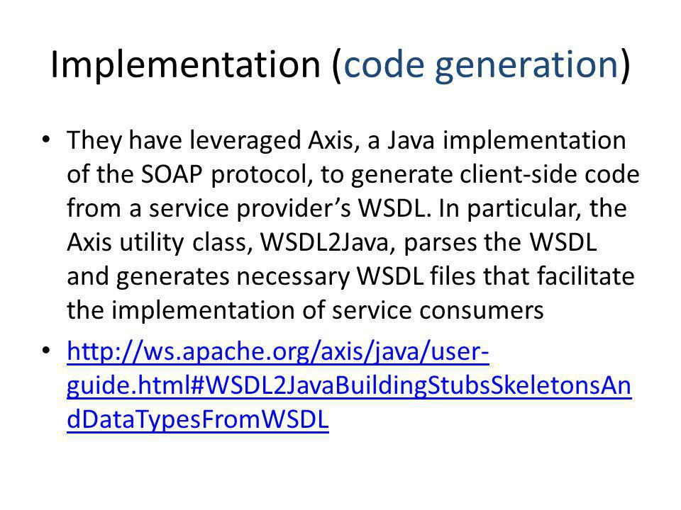 Implementation (code generation) They have leveraged Axis, a Java implementation of the SOAP protocol, to generate client-side code from a service providers WSDL.