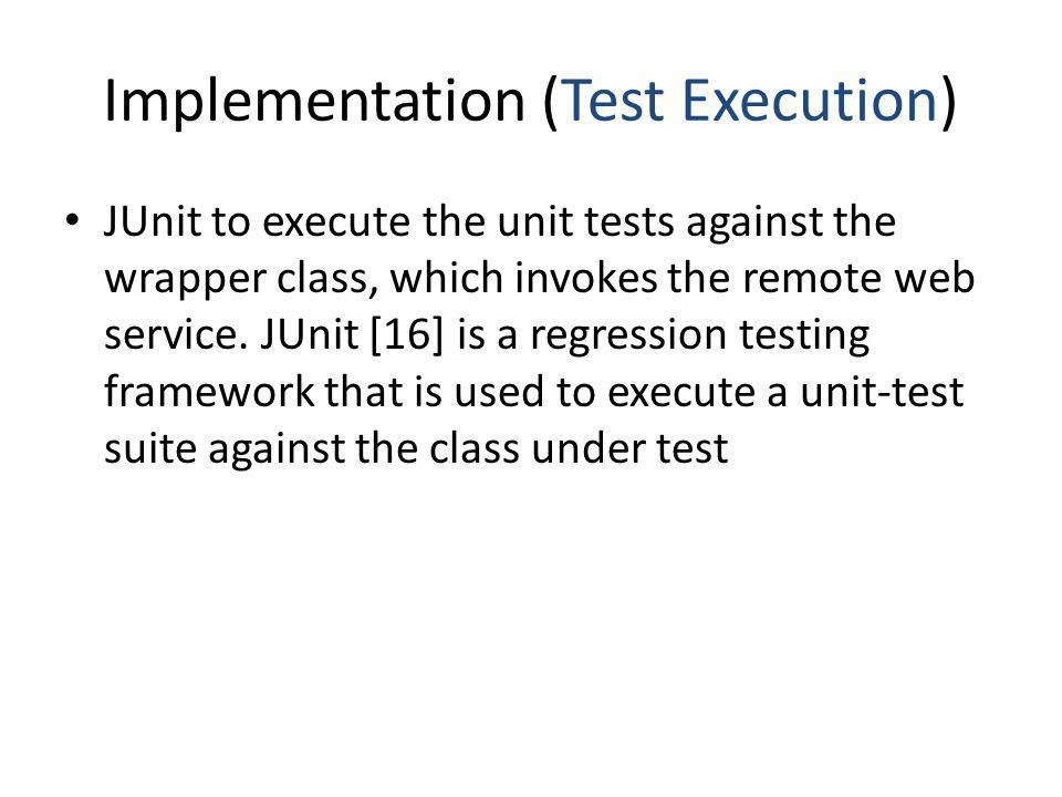 Implementation (Test Execution) JUnit to execute the unit tests against the wrapper class, which invokes the remote web service. JUnit [16] is a regre