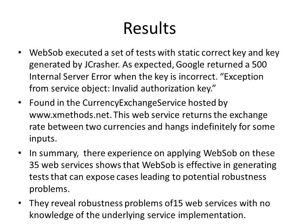 Results WebSob executed a set of tests with static correct key and key generated by JCrasher. As expected, Google returned a 500 Internal Server Error