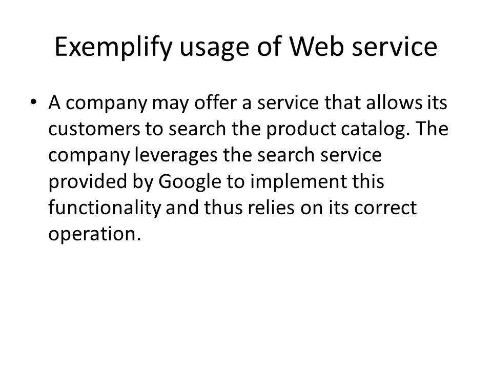 Exemplify usage of Web service A company may offer a service that allows its customers to search the product catalog. The company leverages the search