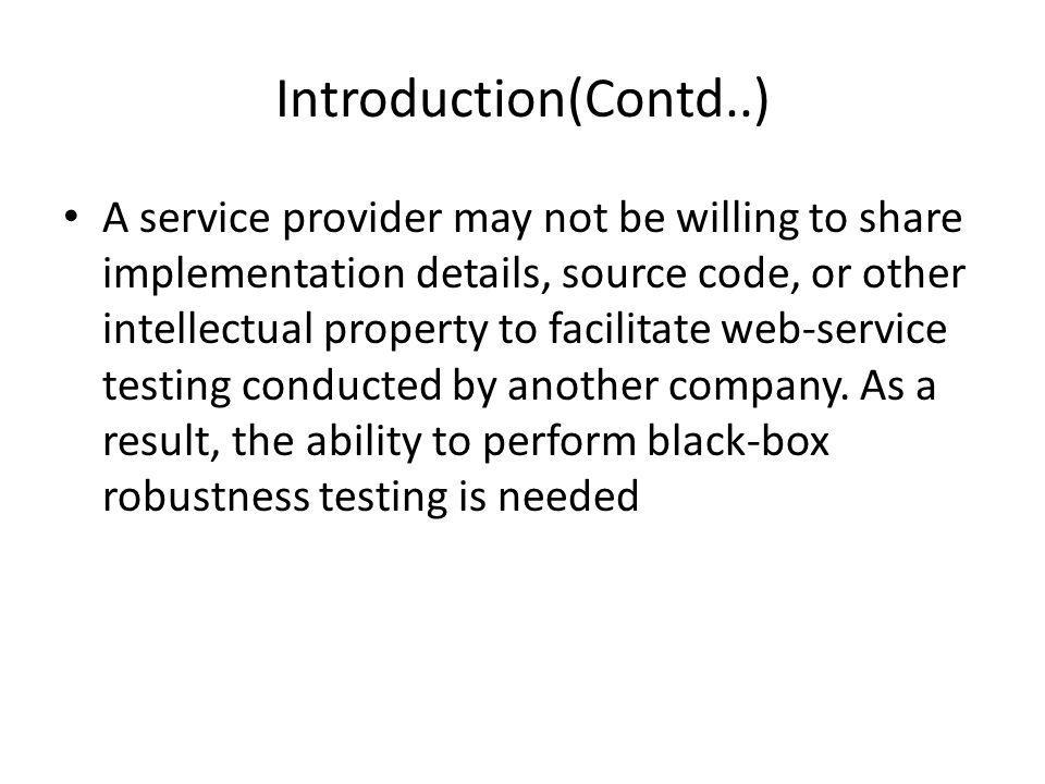 Introduction(Contd..) A service provider may not be willing to share implementation details, source code, or other intellectual property to facilitate web-service testing conducted by another company.