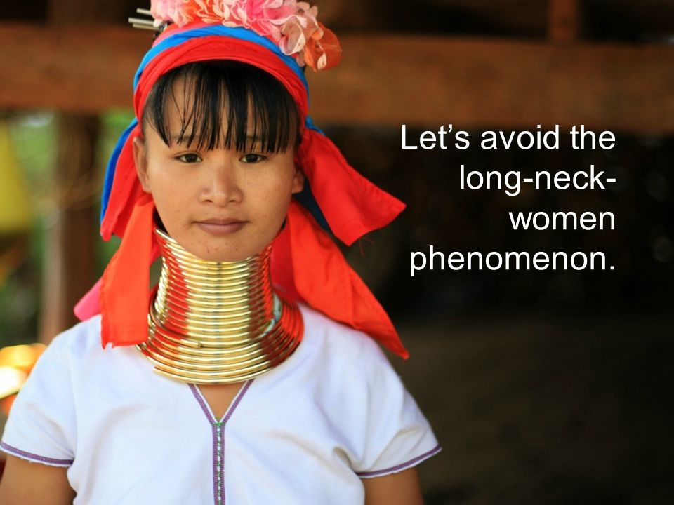 Lets avoid the long-neck- women phenomenon.
