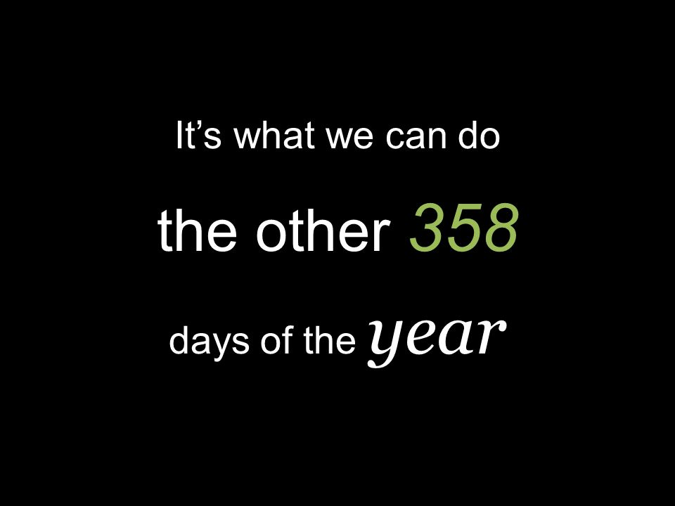 Its what we can do the other 358 days of the year