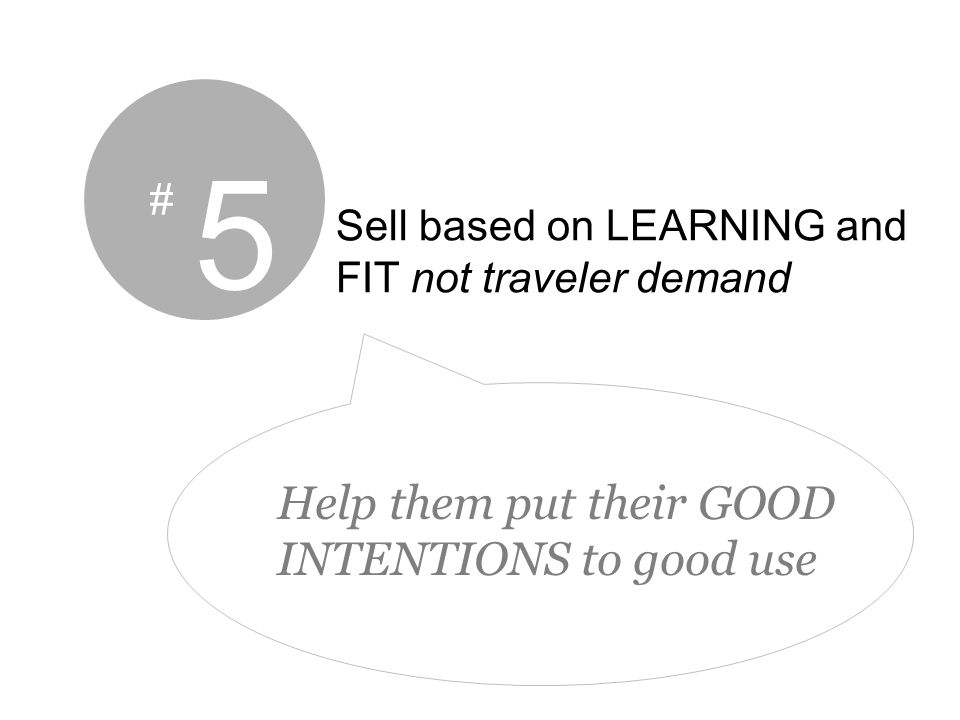 5 # Sell based on LEARNING and FIT not traveler demand Help them put their GOOD INTENTIONS to good use