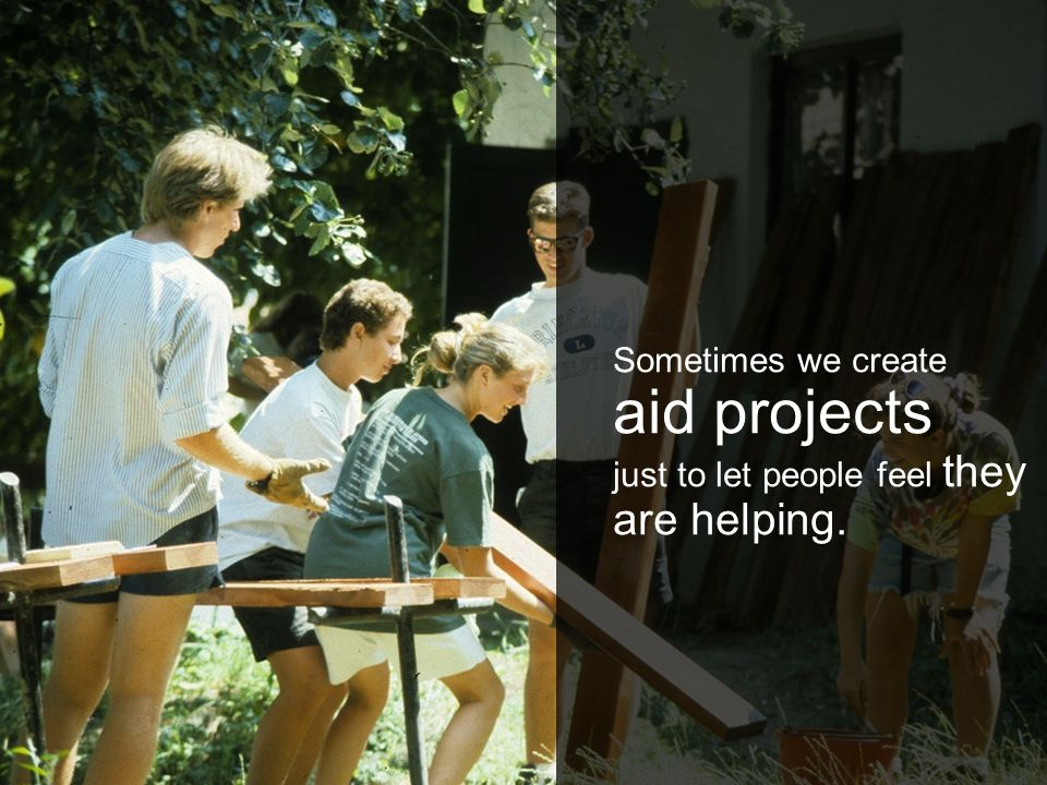 Sometimes we create aid projects just to let people feel they are helping.