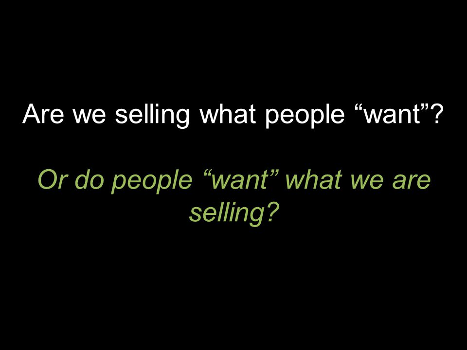 Are we selling what people want Or do people want what we are selling