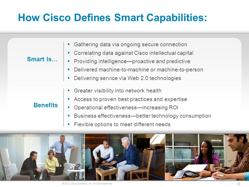 © 2010 Cisco Systems, Inc. All rights reserved. 16 How Cisco Defines Smart Capabilities: Smart Is… Benefits Greater visibility into network health Acc