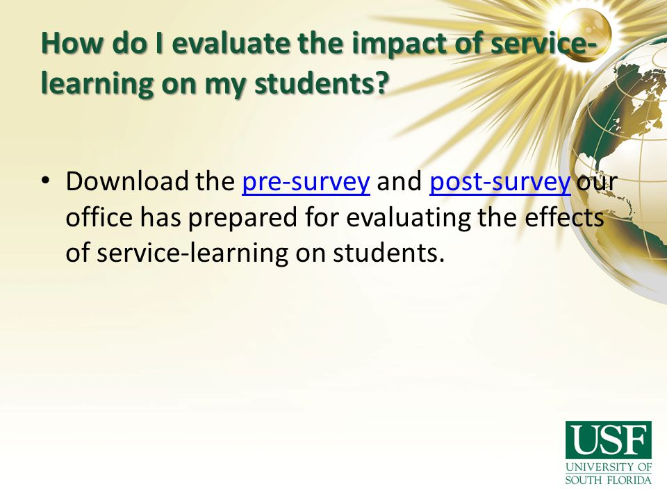 How do I evaluate the impact of service- learning on my students? Download the pre-survey and post-survey our office has prepared for evaluating the e