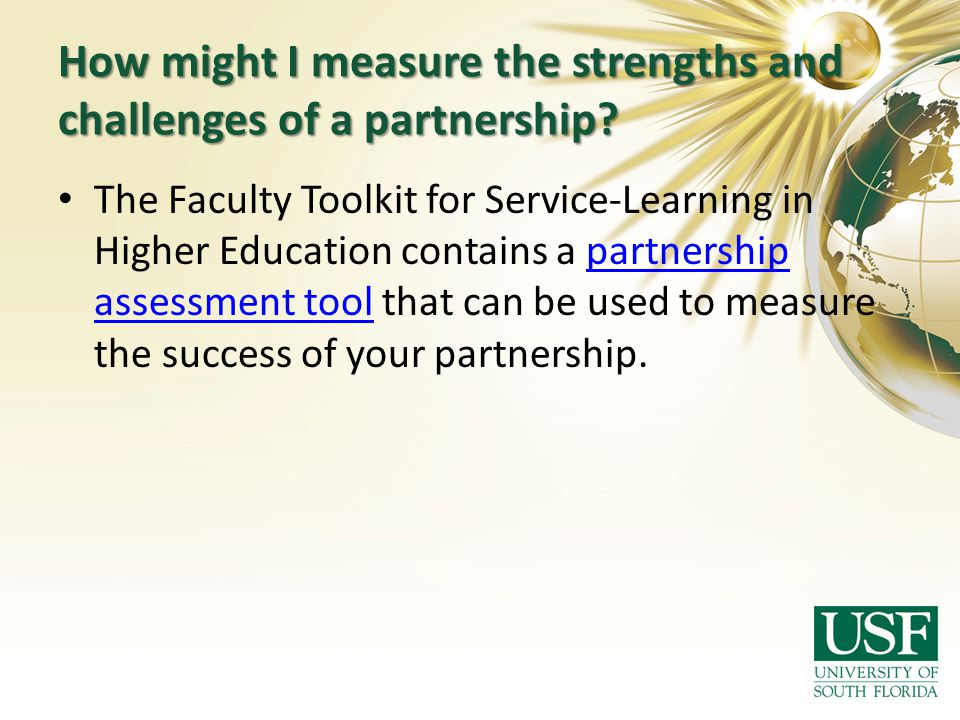 How might I measure the strengths and challenges of a partnership? The Faculty Toolkit for Service-Learning in Higher Education contains a partnership