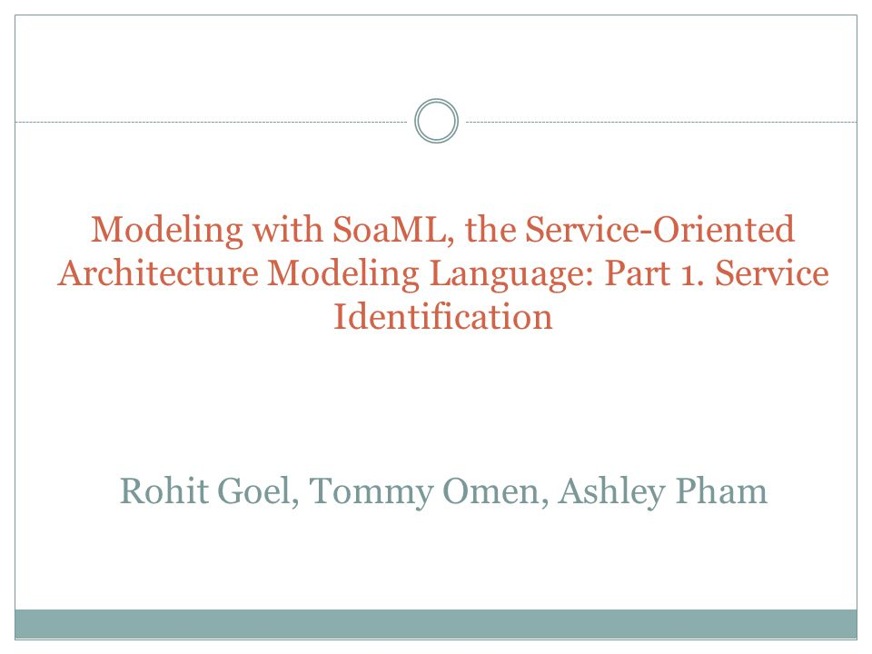 Modeling with SoaML, the Service-Oriented Architecture Modeling Language: Part 1. Service Identification Rohit Goel, Tommy Omen, Ashley Pham