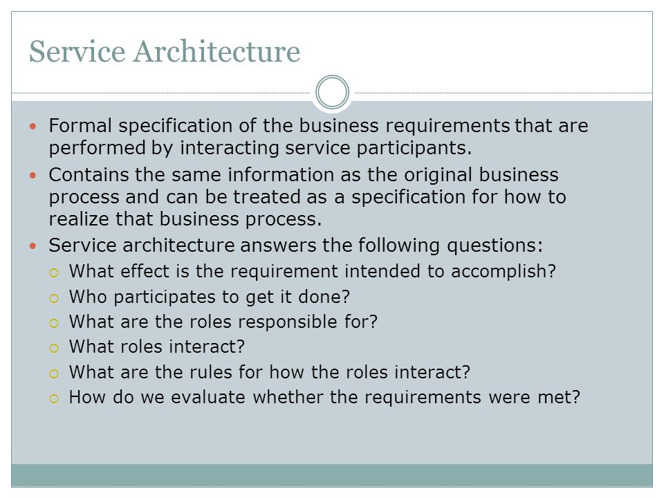 Service Architecture Formal specification of the business requirements that are performed by interacting service participants. Contains the same infor