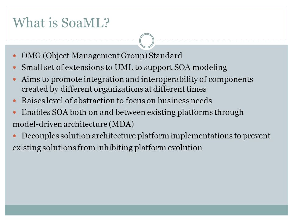 What is SoaML? OMG (Object Management Group) Standard Small set of extensions to UML to support SOA modeling Aims to promote integration and interoper