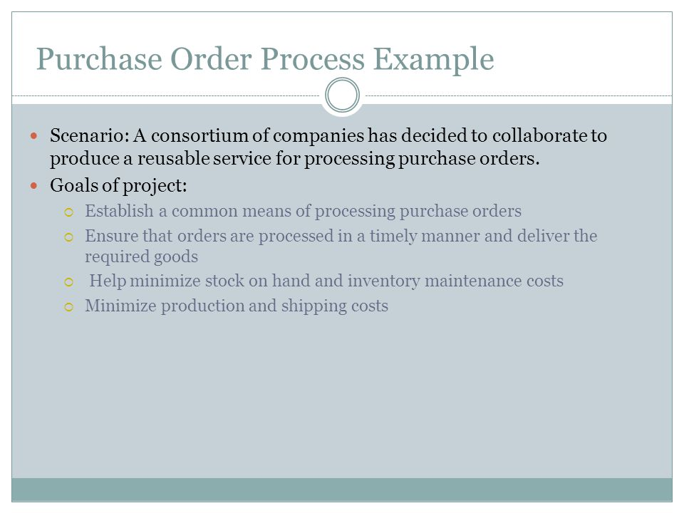 Purchase Order Process Example Scenario: A consortium of companies has decided to collaborate to produce a reusable service for processing purchase or