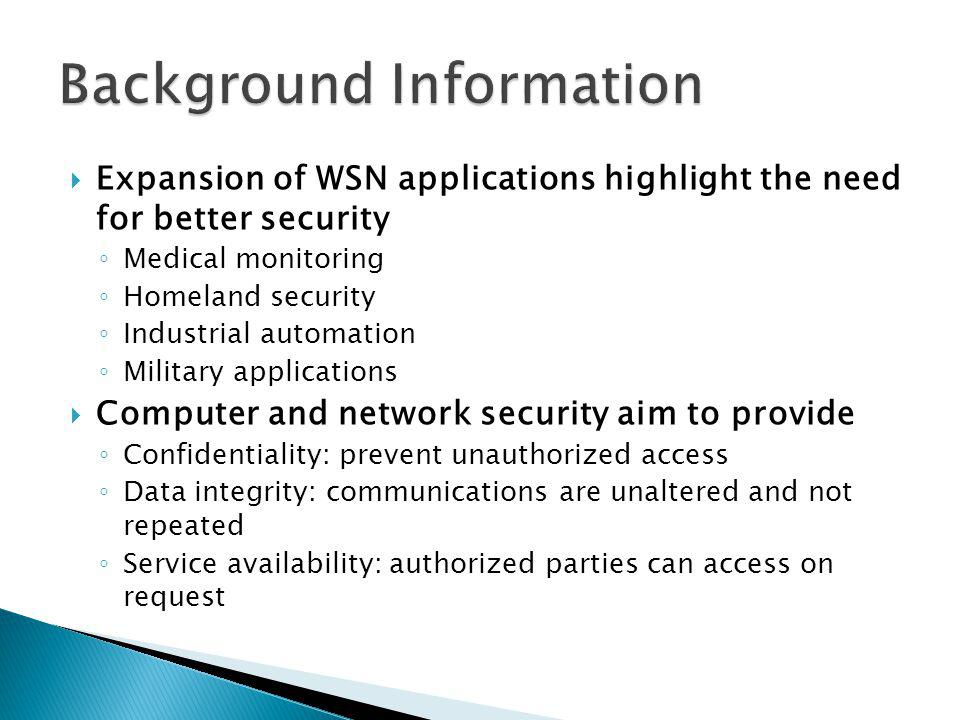 Expansion of WSN applications highlight the need for better security Medical monitoring Homeland security Industrial automation Military applications Computer and network security aim to provide Confidentiality: prevent unauthorized access Data integrity: communications are unaltered and not repeated Service availability: authorized parties can access on request