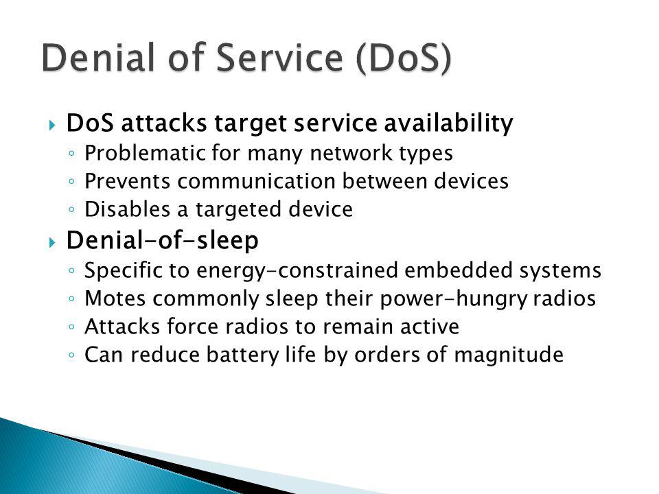 DoS attacks target service availability Problematic for many network types Prevents communication between devices Disables a targeted device Denial-of-sleep Specific to energy-constrained embedded systems Motes commonly sleep their power-hungry radios Attacks force radios to remain active Can reduce battery life by orders of magnitude